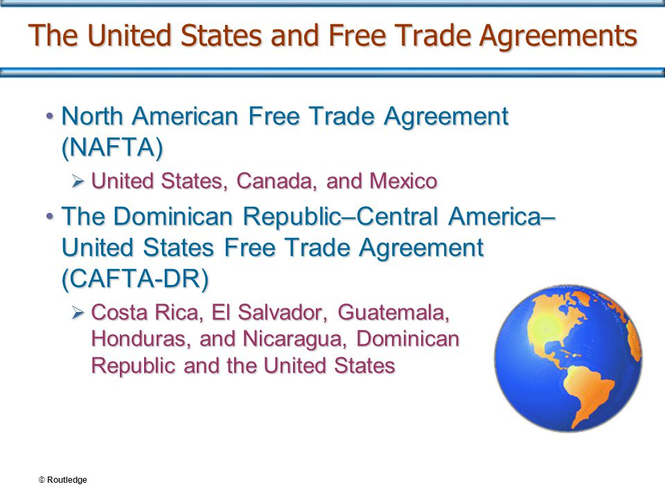 The United States and Free Trade Agreements North American Free Trade Agreement (NAFTA)North American Free Trade Agreement (NAFTA)  United States, Canada, and Mexico The Dominican Republic–Central America– United States Free Trade Agreement (CAFTA-DR)The Dominican Republic–Central America– United States Free Trade Agreement (CAFTA-DR)  Costa Rica, El Salvador, Guatemala, Honduras, and Nicaragua, Dominican Republic and the United States © Routledge