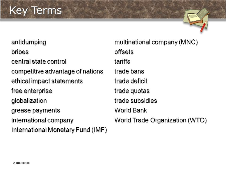 © Routledge Key Terms antidumpingbribes central state control competitive advantage of nations ethical impact statements free enterprise globalization grease payments international company International Monetary Fund (IMF) multinational company (MNC) offsetstariffs trade bans trade deficit trade quotas trade subsidies World Bank World Trade Organization (WTO)