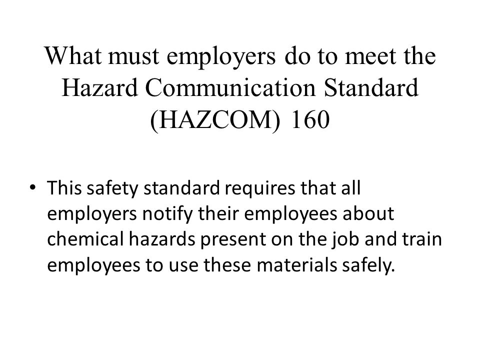What must employers do to meet the Hazard Communication Standard (HAZCOM) 160 This safety standard requires that all employers notify their employees