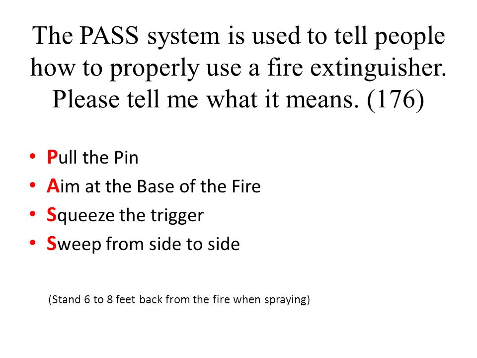 The PASS system is used to tell people how to properly use a fire extinguisher. Please tell me what it means. (176) P ull the Pin A im at the Base of