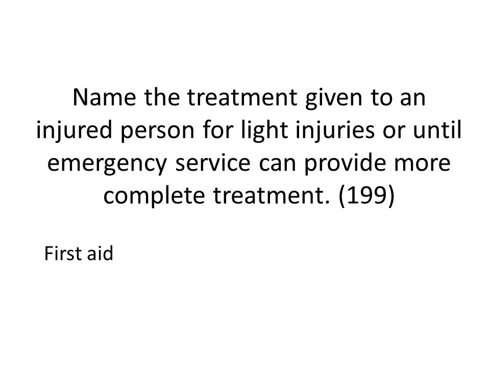 Name the treatment given to an injured person for light injuries or until emergency service can provide more complete treatment. (199) First aid