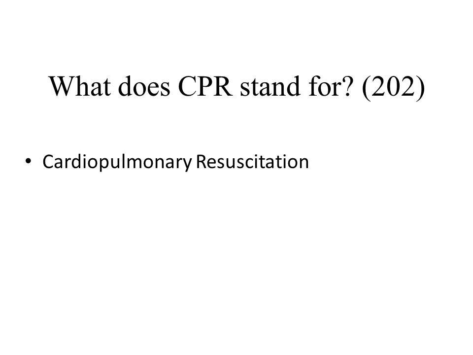What does CPR stand for? (202) Cardiopulmonary Resuscitation