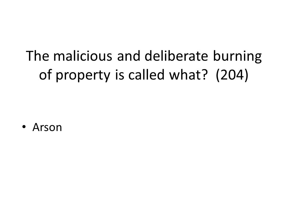 The malicious and deliberate burning of property is called what? (204) Arson