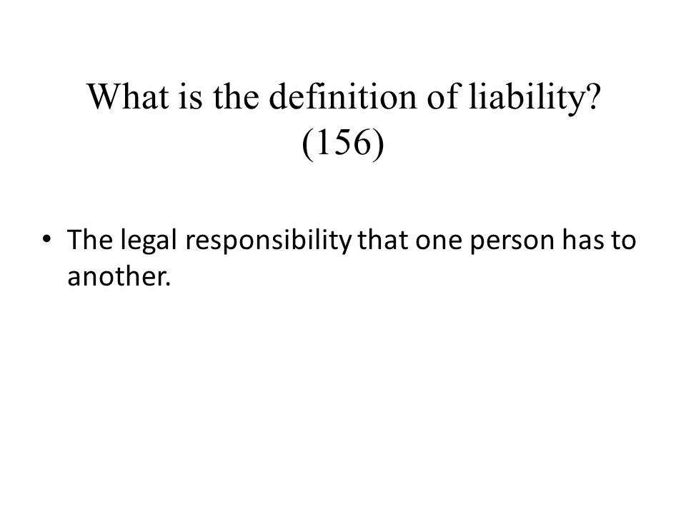 What is the definition of liability? (156) The legal responsibility that one person has to another.