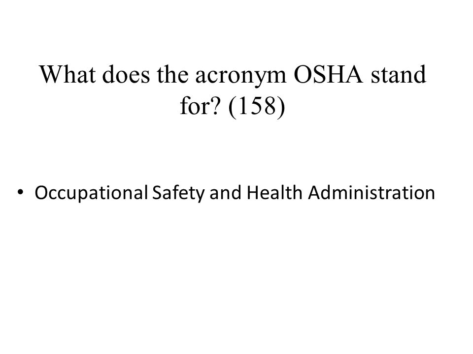 What does the acronym OSHA stand for? (158) Occupational Safety and Health Administration