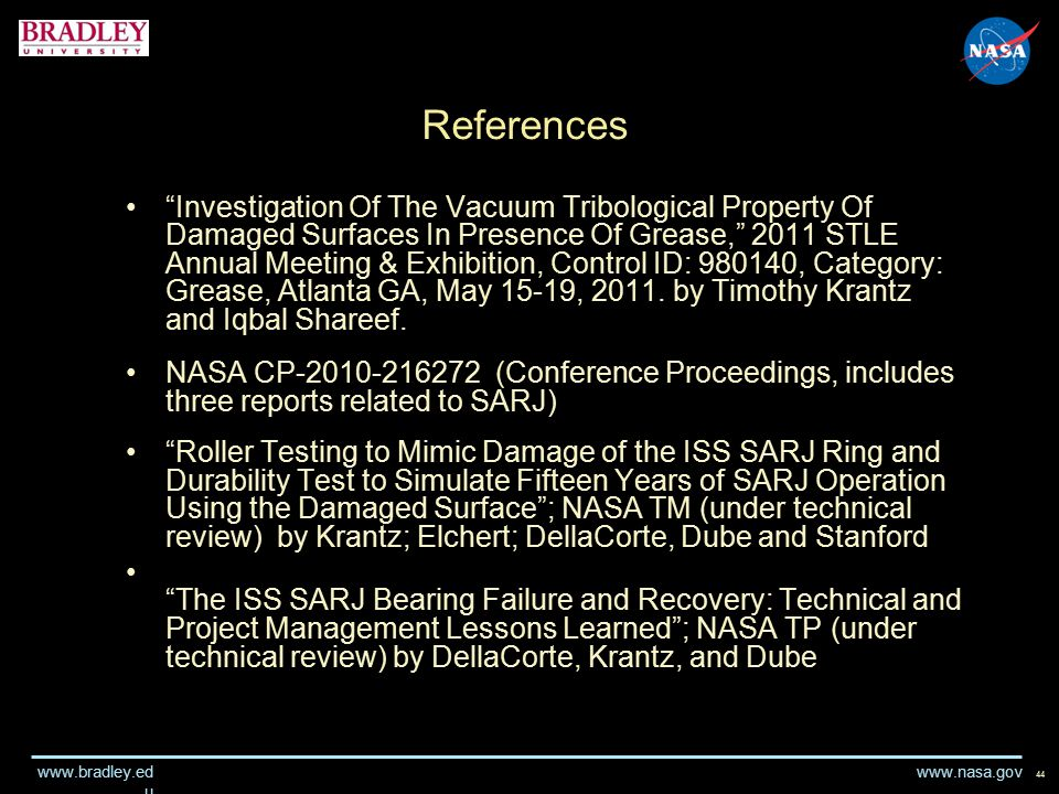 www.nasa.gov www.bradley.ed u References Investigation Of The Vacuum Tribological Property Of Damaged Surfaces In Presence Of Grease, 2011 STLE Annual Meeting & Exhibition, Control ID: 980140, Category: Grease, Atlanta GA, May 15-19, 2011.