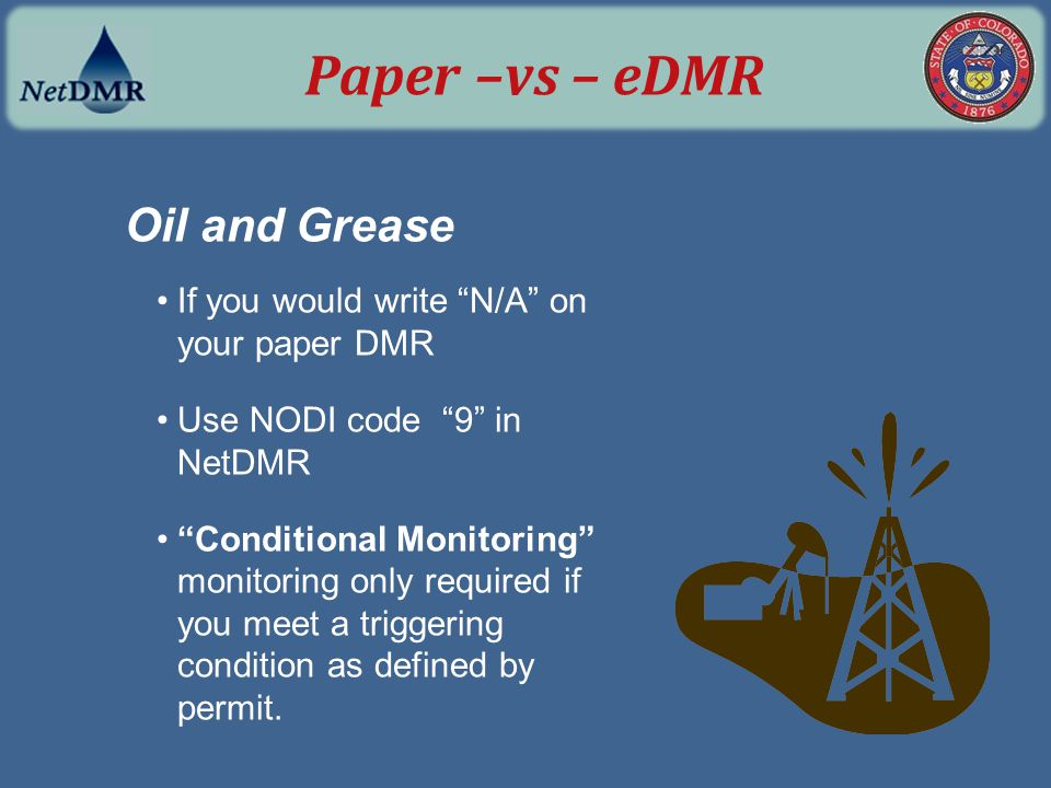 "Oil and Grease If you would write ""N/A"" on your paper DMR Use NODI code ""9"" in NetDMR ""Conditional Monitoring"" monitoring only required if you meet a"