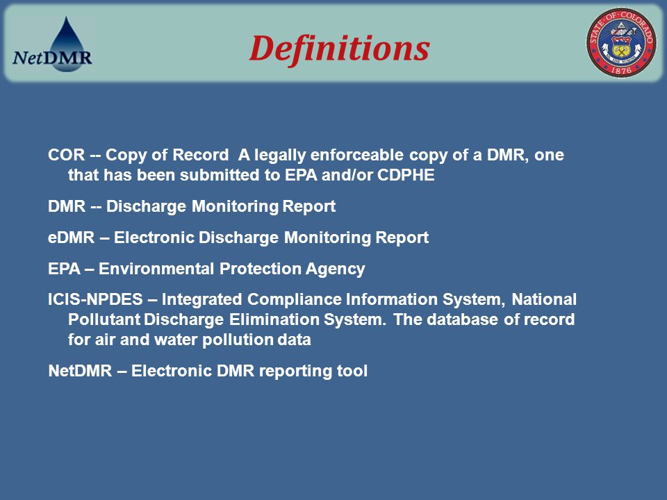 COR -- Copy of Record A legally enforceable copy of a DMR, one that has been submitted to EPA and/or CDPHE DMR -- Discharge Monitoring Report eDMR – E