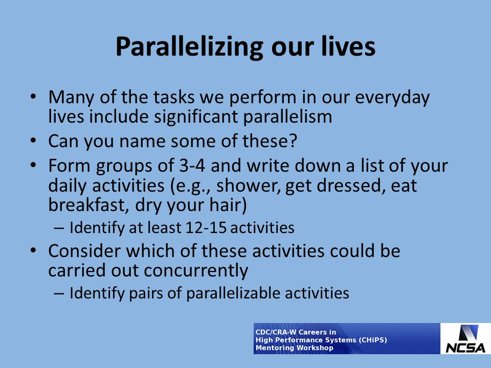Parallelizing our lives Many of the tasks we perform in our everyday lives include significant parallelism Can you name some of these? Form groups of