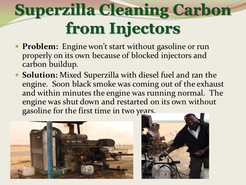 Superzilla Cleaning Carbon from Injectors Problem: Engine won't start without gasoline or run properly on its own because of blocked injectors and car