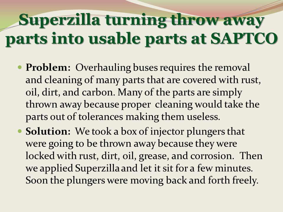 Superzilla turning throw away parts into usable parts at SAPTCO Problem: Overhauling buses requires the removal and cleaning of many parts that are co