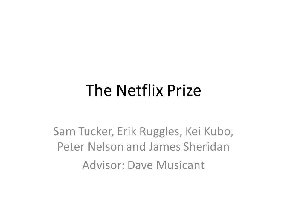 The Netflix Prize Sam Tucker, Erik Ruggles, Kei Kubo, Peter Nelson and James Sheridan Advisor: Dave Musicant