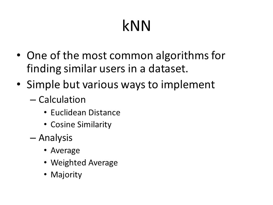 kNN One of the most common algorithms for finding similar users in a dataset. Simple but various ways to implement – Calculation Euclidean Distance Co