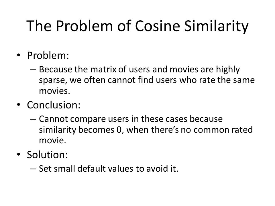 The Problem of Cosine Similarity Problem: – Because the matrix of users and movies are highly sparse, we often cannot find users who rate the same mov