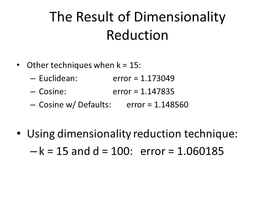 The Result of Dimensionality Reduction Other techniques when k = 15: – Euclidean: error = 1.173049 – Cosine: error = 1.147835 – Cosine w/ Defaults: error = 1.148560 Using dimensionality reduction technique: – k = 15 and d = 100:error = 1.060185