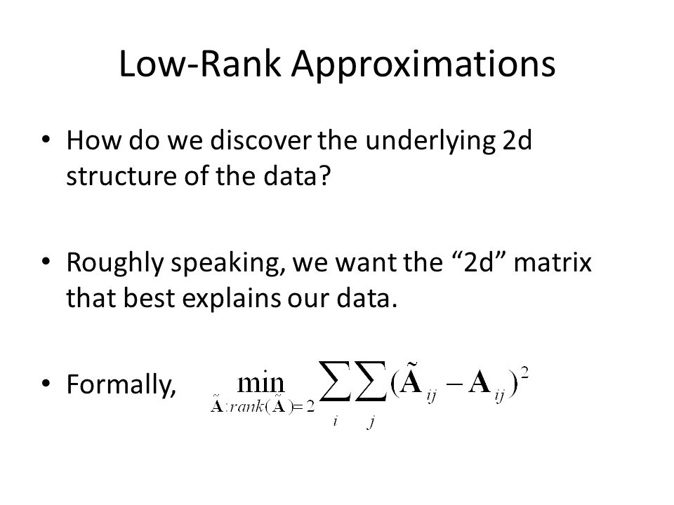 "Low-Rank Approximations How do we discover the underlying 2d structure of the data? Roughly speaking, we want the ""2d"" matrix that best explains our d"