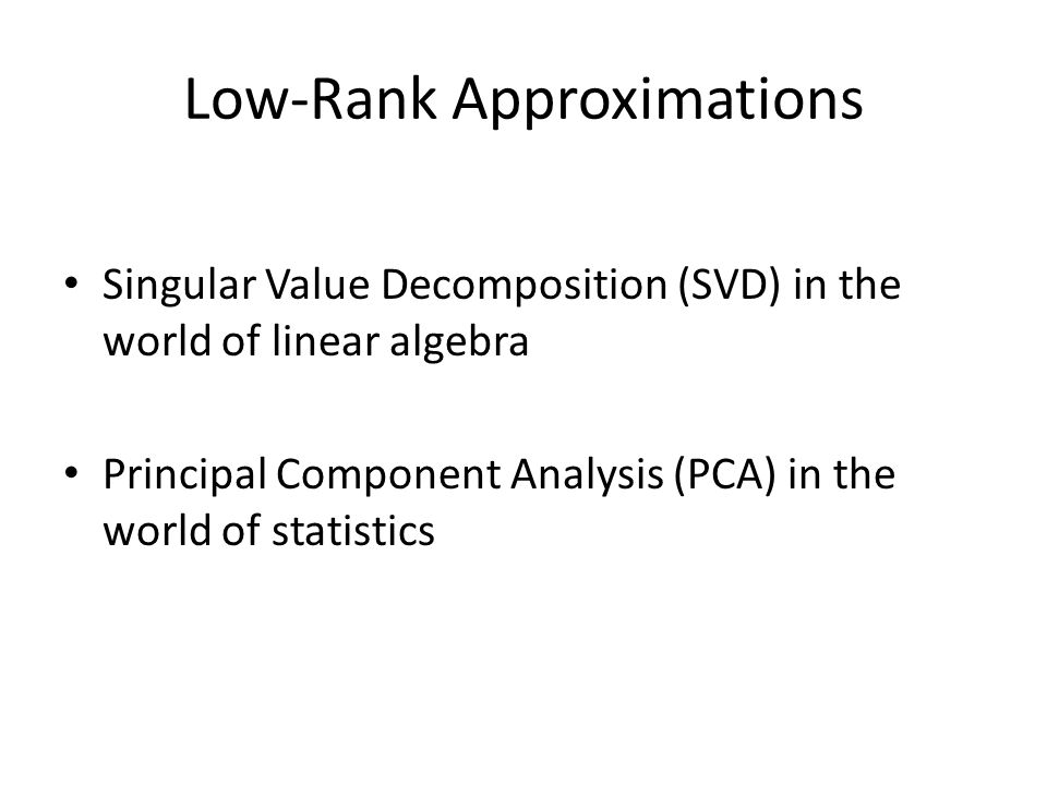 Low-Rank Approximations Singular Value Decomposition (SVD) in the world of linear algebra Principal Component Analysis (PCA) in the world of statistics