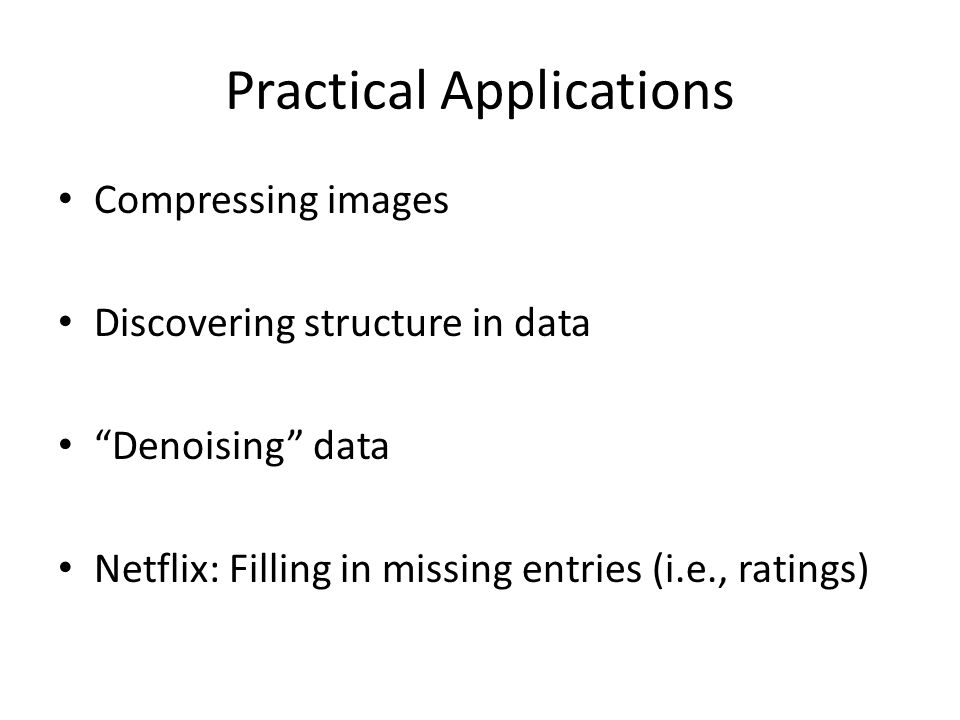"Practical Applications Compressing images Discovering structure in data ""Denoising"" data Netflix: Filling in missing entries (i.e., ratings)"