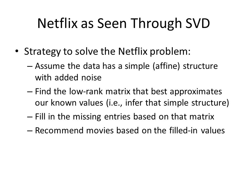 Strategy to solve the Netflix problem: – Assume the data has a simple (affine) structure with added noise – Find the low-rank matrix that best approxi
