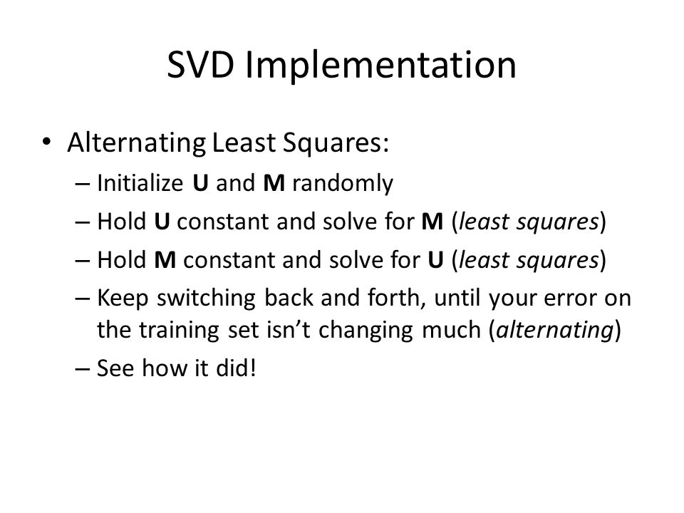 SVD Implementation Alternating Least Squares: – Initialize U and M randomly – Hold U constant and solve for M (least squares) – Hold M constant and solve for U (least squares) – Keep switching back and forth, until your error on the training set isn't changing much (alternating) – See how it did!