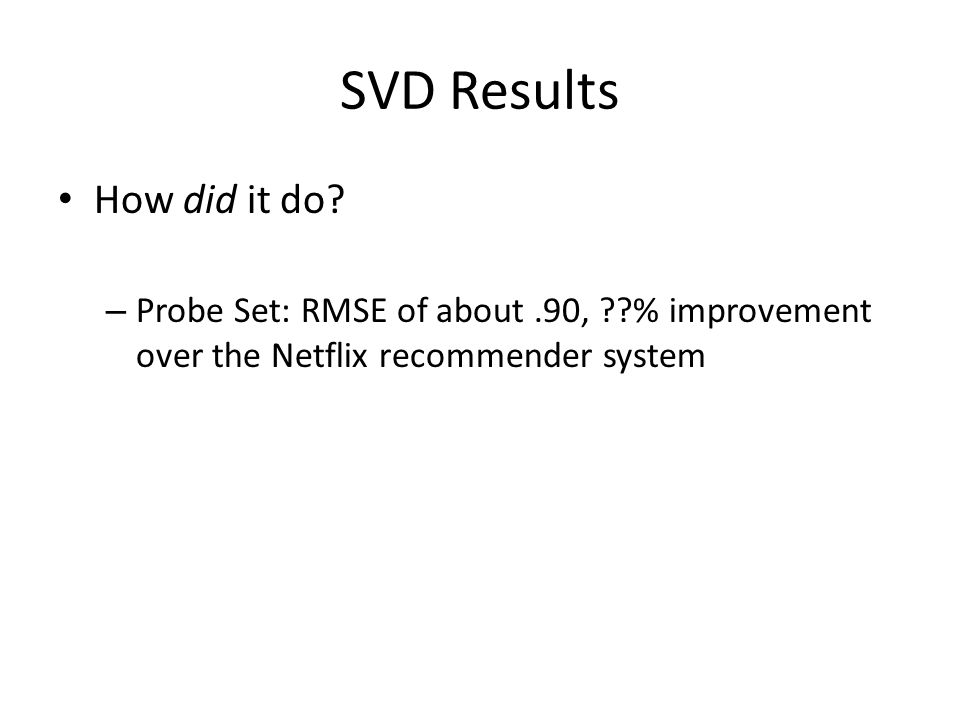 SVD Results How did it do? – Probe Set: RMSE of about.90, ??% improvement over the Netflix recommender system
