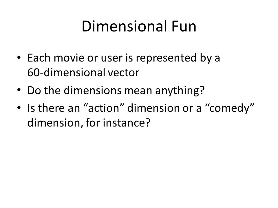 Dimensional Fun Each movie or user is represented by a 60-dimensional vector Do the dimensions mean anything.