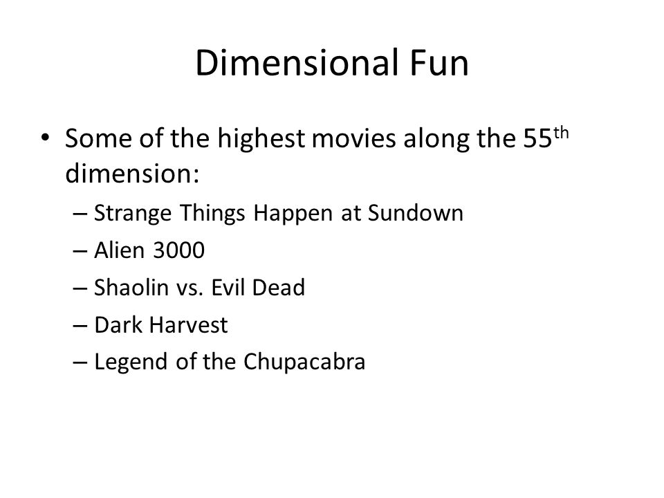 Dimensional Fun Some of the highest movies along the 55 th dimension: – Strange Things Happen at Sundown – Alien 3000 – Shaolin vs. Evil Dead – Dark H
