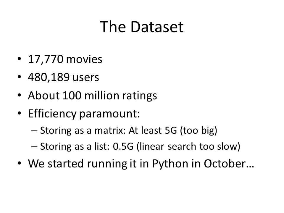The Dataset 17,770 movies 480,189 users About 100 million ratings Efficiency paramount: – Storing as a matrix: At least 5G (too big) – Storing as a list: 0.5G (linear search too slow) We started running it in Python in October…