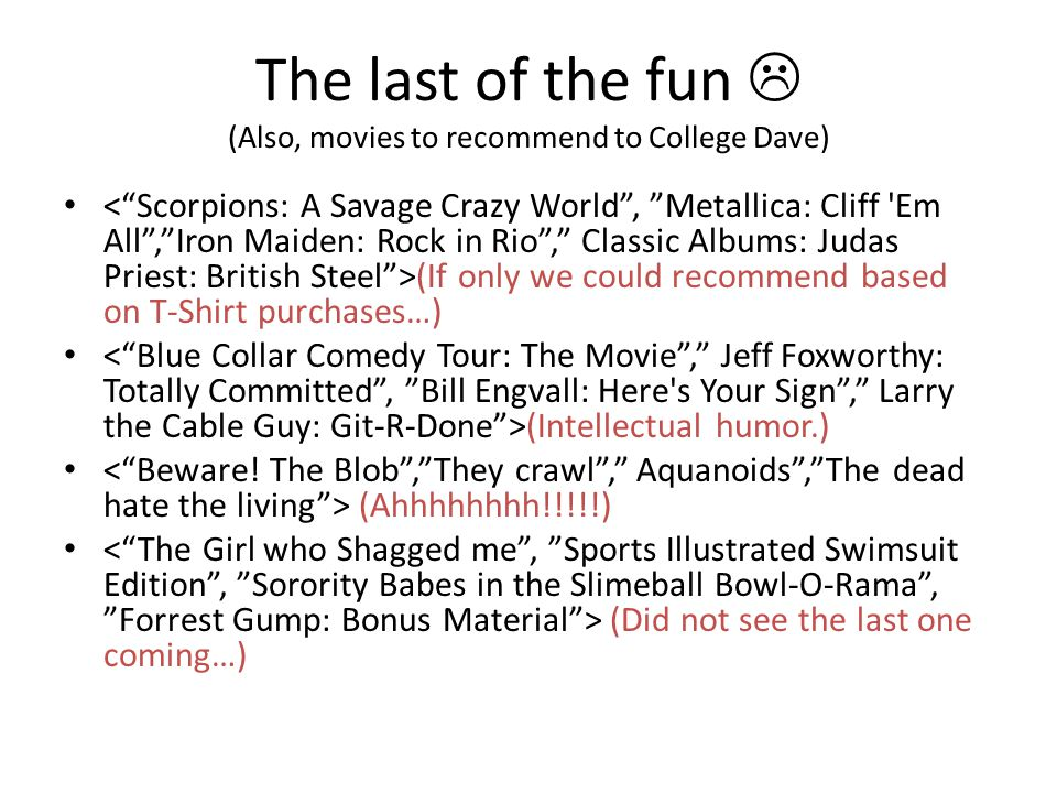 The last of the fun  (Also, movies to recommend to College Dave) (If only we could recommend based on T-Shirt purchases…) (Intellectual humor.) (Ahhh