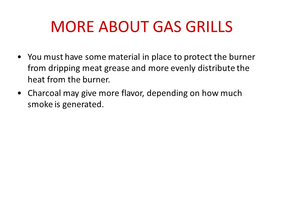 MORE ABOUT GAS GRILLS You must have some material in place to protect the burner from dripping meat grease and more evenly distribute the heat from th