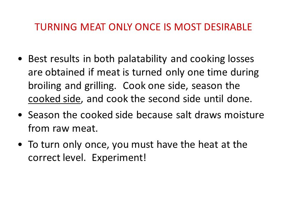 TURNING MEAT ONLY ONCE IS MOST DESIRABLE Best results in both palatability and cooking losses are obtained if meat is turned only one time during broi