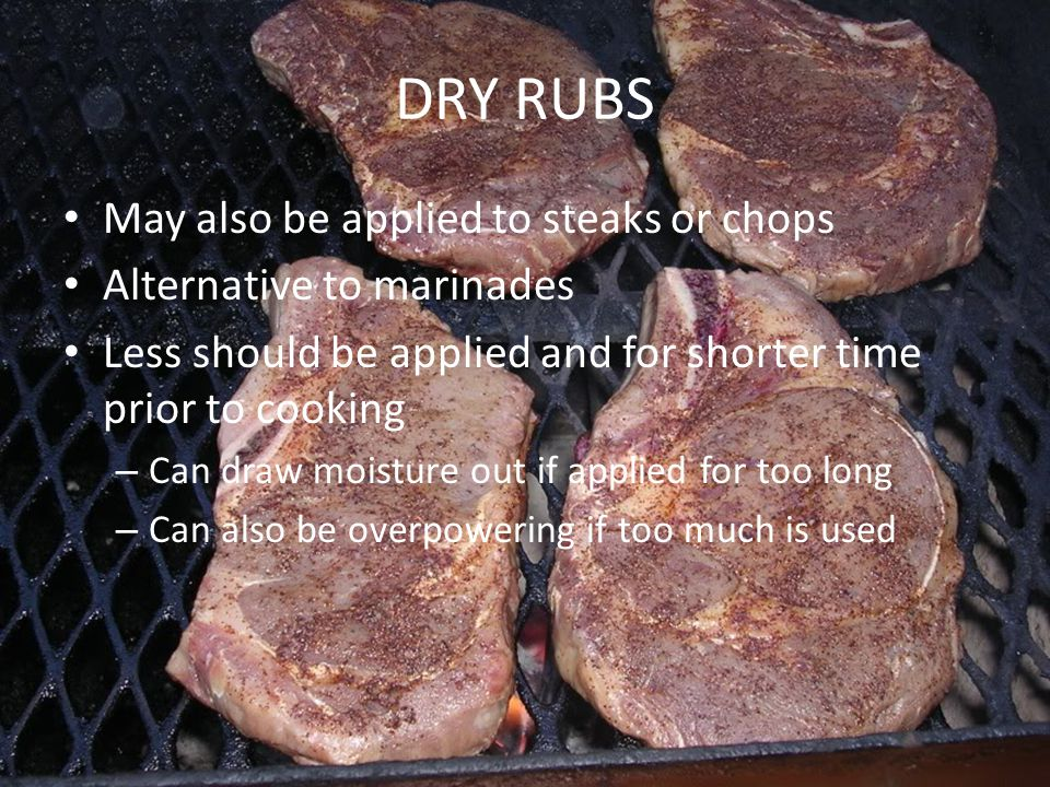 May also be applied to steaks or chops Alternative to marinades Less should be applied and for shorter time prior to cooking – Can draw moisture out i