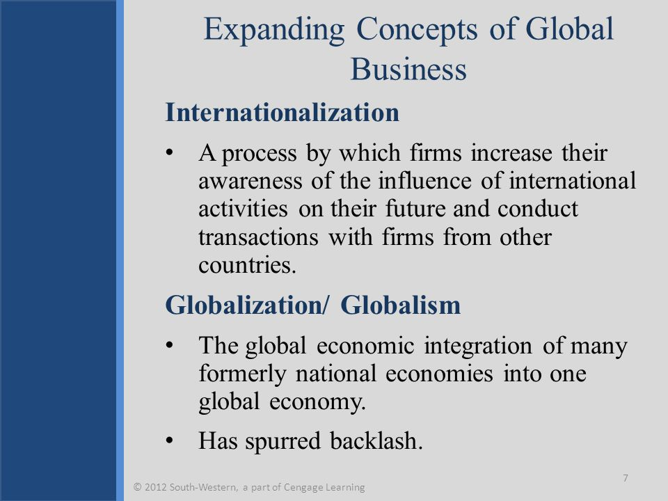 Expanding Concepts of Global Business Internationalization A process by which firms increase their awareness of the influence of international activities on their future and conduct transactions with firms from other countries.