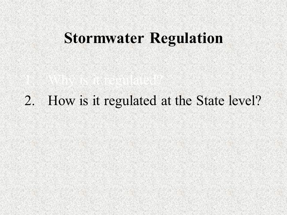 Stormwater Regulation 1.Why is it regulated 2.How is it regulated at the State level