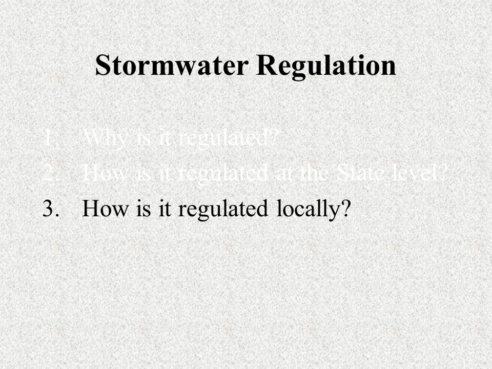 Stormwater Regulation 1.Why is it regulated. 2.How is it regulated at the State level.