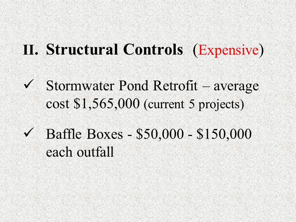 II.Structural Controls ( Expensive ) Stormwater Pond Retrofit – average cost $1,565,000 (current 5 projects) Baffle Boxes - $50,000 - $150,000 each outfall