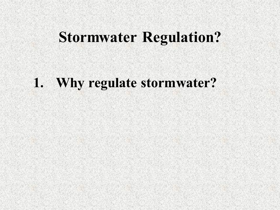 Stormwater Regulation? 1.Why regulate stormwater?