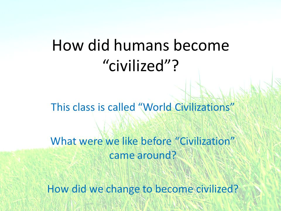 How did humans become civilized .