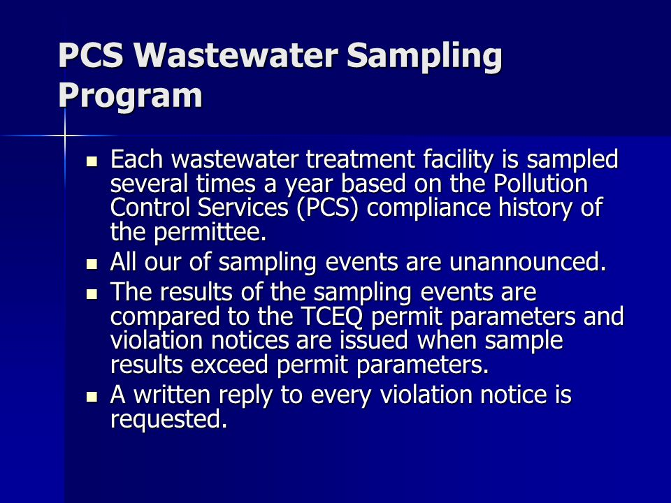 PCS Wastewater Sampling Program Each wastewater treatment facility is sampled several times a year based on the Pollution Control Services (PCS) compliance history of the permittee.