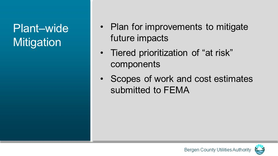Bergen County Utilities Authority Mitigation Tiers Tier 1: Moving wastewater (WW) out of the collection system Tier 2: Conveyance through the plant and disinfection Tier 3: Primary and secondary treatment Tier 4: Operations Tier 5: Ancillary