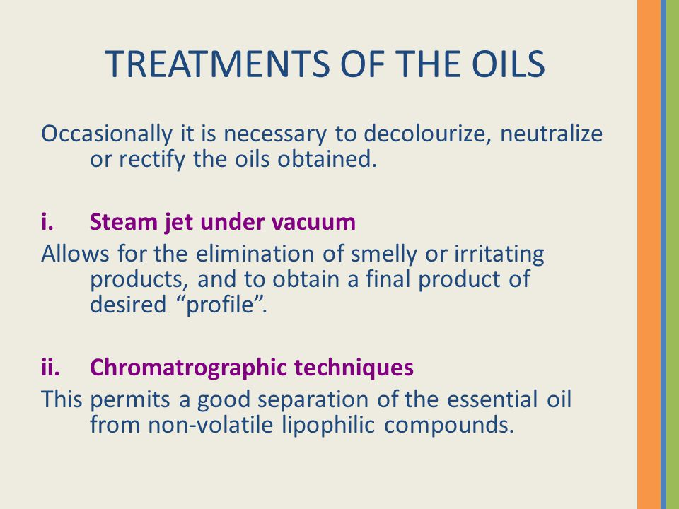 TREATMENTS OF THE OILS Occasionally it is necessary to decolourize, neutralize or rectify the oils obtained. i.Steam jet under vacuum Allows for the e