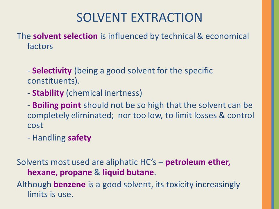 SOLVENT EXTRACTION The solvent selection is influenced by technical & economical factors - Selectivity (being a good solvent for the specific constitu