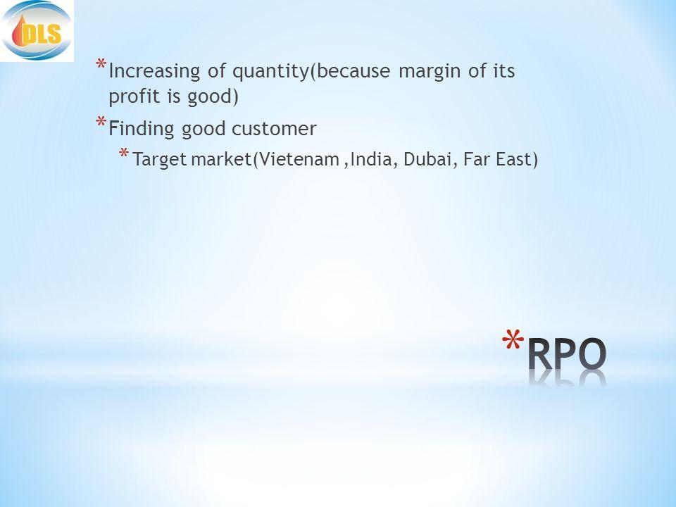 * Increasing of quantity(because margin of its profit is good) * Finding good customer * Target market(Vietenam,India, Dubai, Far East)
