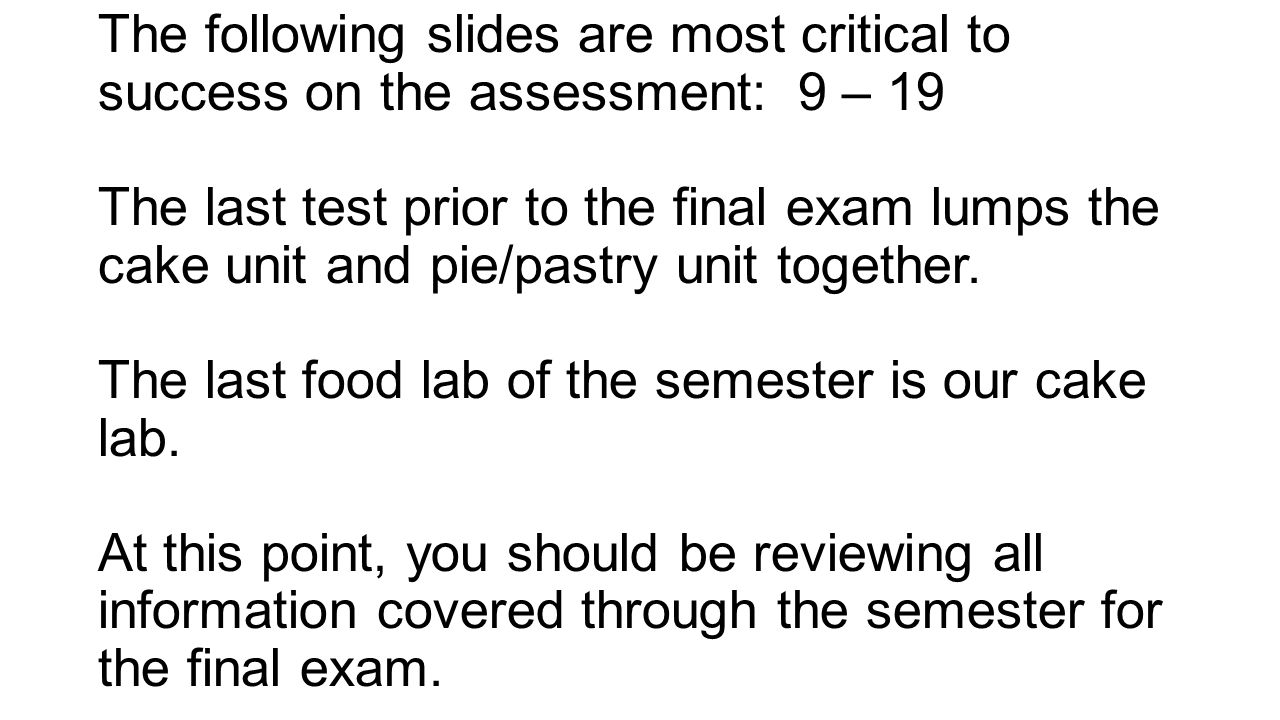 The following slides are most critical to success on the assessment: 9 – 19 The last test prior to the final exam lumps the cake unit and pie/pastry unit together.