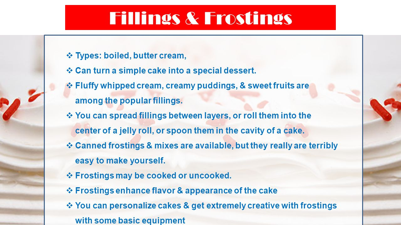 Fillings & Frostings  Types: boiled, butter cream,  Can turn a simple cake into a special dessert.