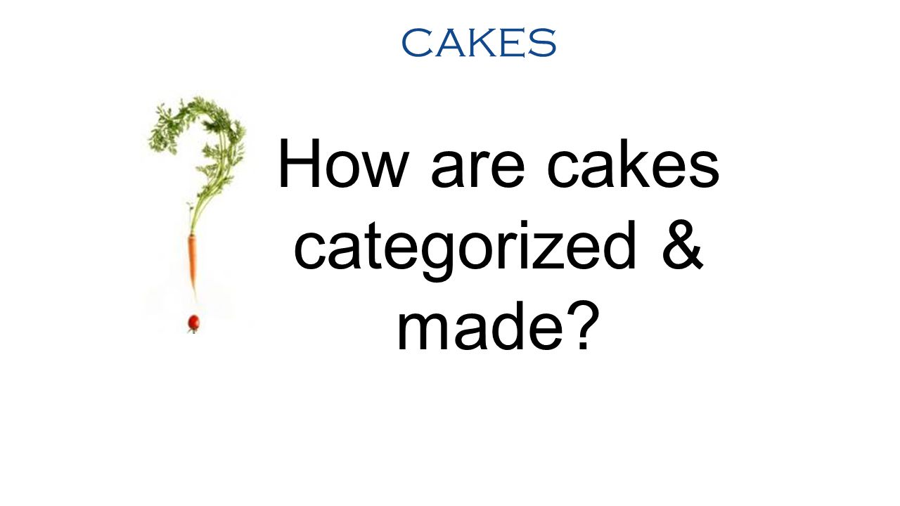CAKES Just like many other baked items, cakes are often categorized by their ingredients or the baking methods that are required.
