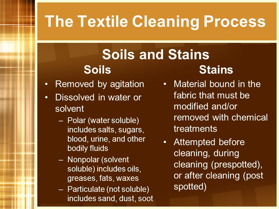 Soils Removed by agitation Dissolved in water or solvent –Polar (water soluble) includes salts, sugars, blood, urine, and other bodily fluids –Nonpola