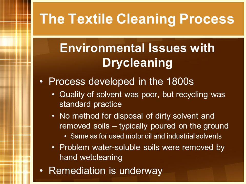 Process developed in the 1800s Quality of solvent was poor, but recycling was standard practice No method for disposal of dirty solvent and removed soils – typically poured on the ground Same as for used motor oil and industrial solvents Problem water-soluble soils were removed by hand wetcleaning Remediation is underway The Textile Cleaning Process Environmental Issues with Drycleaning