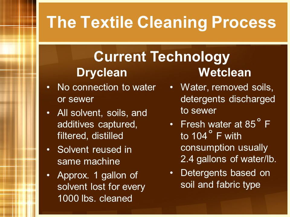 Dryclean No connection to water or sewer All solvent, soils, and additives captured, filtered, distilled Solvent reused in same machine Approx. 1 gall