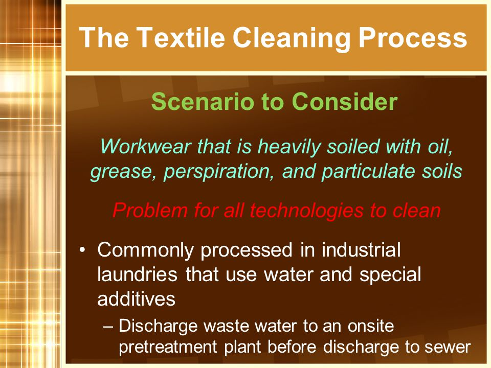 Workwear that is heavily soiled with oil, grease, perspiration, and particulate soils Problem for all technologies to clean Commonly processed in industrial laundries that use water and special additives –Discharge waste water to an onsite pretreatment plant before discharge to sewer The Textile Cleaning Process Scenario to Consider